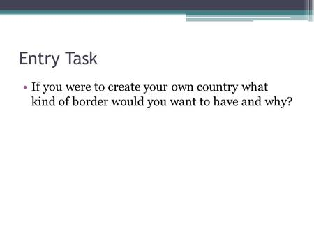 Entry Task If you were to create your own country what kind of border would you want to have and why?