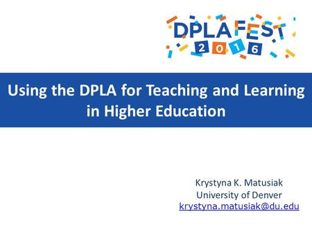 Using the DPLA for Teaching and Learning in Higher Education Krystyna K. Matusiak University of Denver