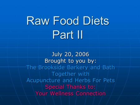 Raw Food Diets Part II July 20, 2006 Brought to you by: The Brookside Barkery and Bath Together with Acupuncture and Herbs For Pets Special Thanks to: