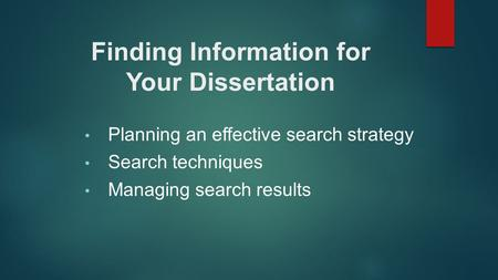 Planning an effective search strategy Search techniques Managing search results Finding Information for Your Dissertation.