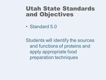 Utah State Standards and Objectives Standard 5.0 Students will identify the sources and functions of proteins and apply appropriate food preparation techniques.