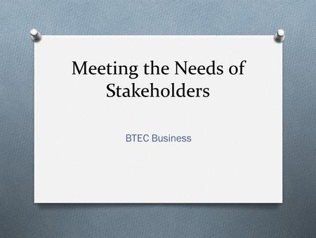 Meeting the Needs of Stakeholders BTEC Business. What are Stakeholders? O Stakeholders are groups of people who have an interest in a business organisation.