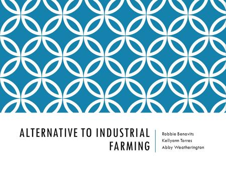 ALTERNATIVE TO INDUSTRIAL FARMING Robbie Benavits Kellyann Torres Abby Weatherington.