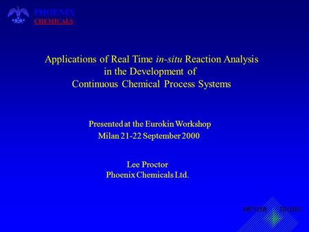 Presented at the Eurokin Workshop Milan 21-22 September 2000 PHOENIX CHEMICALS Applications of Real Time in-situ Reaction Analysis in the Development of.