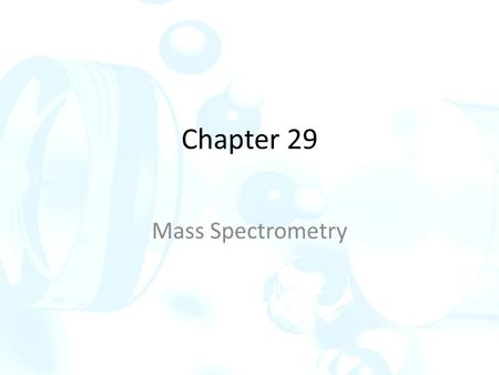 Chapter 29 Mass Spectrometry. 29 A Principles of mass spectrometry In the mass spectrometer, analyte molecules are converted to ions by applying energy.
