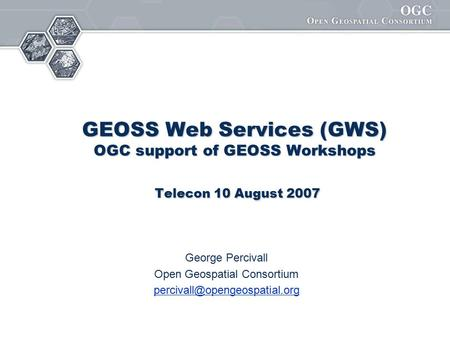 GEOSS Web Services (GWS) OGC support of GEOSS Workshops Telecon 10 August 2007 George Percivall Open Geospatial Consortium