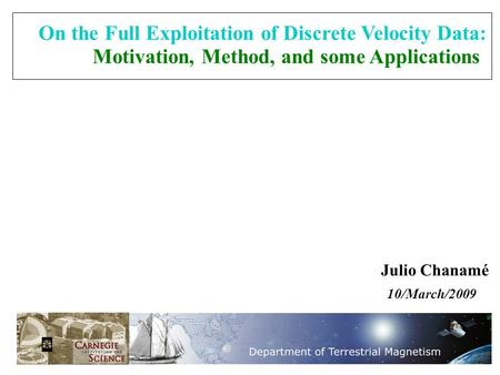 Julio Chanamé 10/March/2009 On the Full Exploitation of Discrete Velocity Data: Motivation, Method, and some Applications.