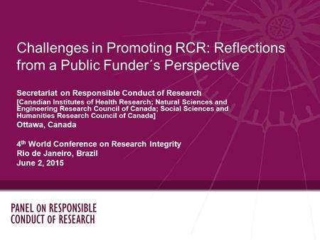 Challenges in Promoting RCR: Reflections from a Public Funder´s Perspective Secretariat on Responsible Conduct of Research [Canadian Institutes of Health.