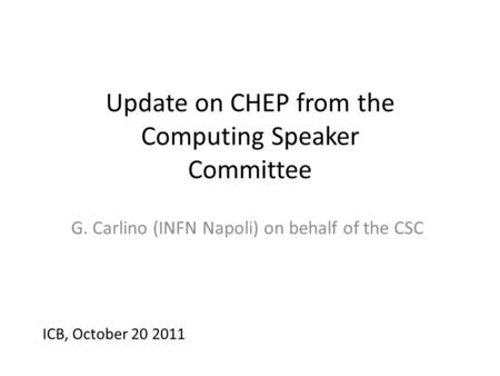 Update on CHEP from the Computing Speaker Committee G. Carlino (INFN Napoli) on behalf of the CSC ICB, October 20 2011.
