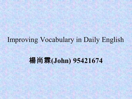 Improving Vocabulary in Daily English 楊尚霖 (John) 95421674.