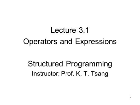 Lecture 3.1 Operators and Expressions Structured Programming Instructor: Prof. K. T. Tsang 1.