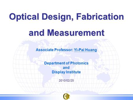 Optical Design, Fabrication and Measurement Associate Professor: Yi-Pai Huang Department of Photonics and Display Institute 2010/02/25.