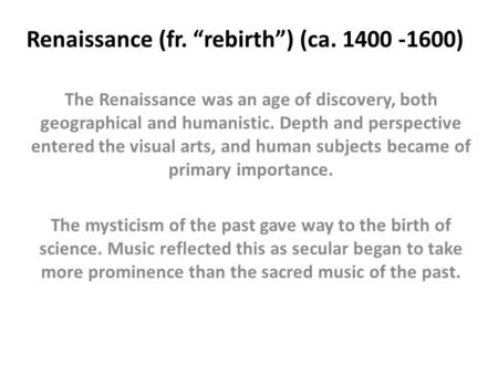 "Renaissance (fr. ""rebirth"") (ca. 1400 -1600) The Renaissance was an age of discovery, both geographical and humanistic. Depth and perspective entered the."
