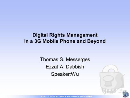 NTHU CS ISLAB 國立清華大學 資訊工程研究所 資訊安全實驗室 Digital Rights Management in a 3G Mobile Phone and Beyond Thomas S. Messerges Ezzat A. Dabbish Speaker:Wu.