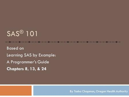 SAS ® 101 Based on Learning SAS by Example: A Programmer's Guide Chapters 8, 13, & 24 By Tasha Chapman, Oregon Health Authority.