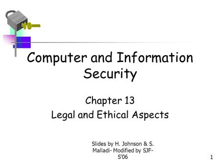 Slides by H. Johnson & S. Malladi- Modified by SJF- S061 Computer and Information Security Chapter 13 Legal and Ethical Aspects.