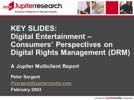 KEY SLIDES: Digital Entertainment – Consumers' Perspectives on Digital Rights Management (DRM) A Jupiter Multiclient Report Peter Sargent