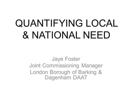 QUANTIFYING LOCAL & NATIONAL NEED Jaye Foster Joint Commissioning Manager London Borough of Barking & Dagenham DAAT.