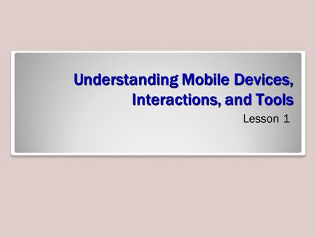 Understanding Mobile Devices, Interactions, and Tools Lesson 1.