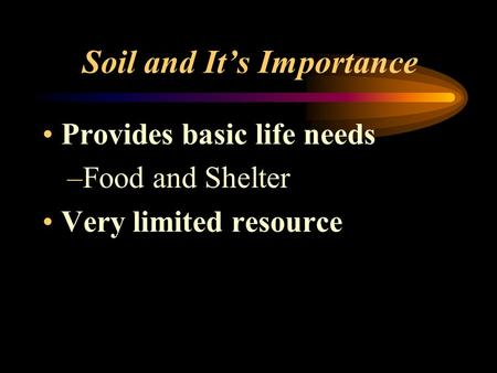 Soil and It's Importance Provides basic life needs –F–Food and Shelter Very limited resource.