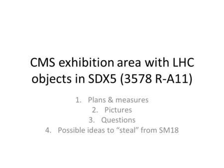 "CMS exhibition area with LHC objects in SDX5 (3578 R-A11) 1.Plans & measures 2.Pictures 3.Questions 4.Possible ideas to ""steal"" from SM18."