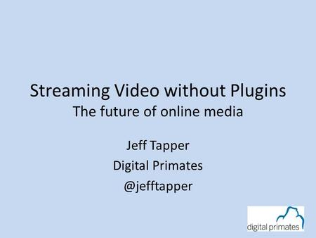 Streaming Video without Plugins The future of online media Jeff Tapper Digital
