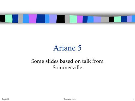Topic 10Summer 2003 1 Ariane 5 Some slides based on talk from Sommerville.