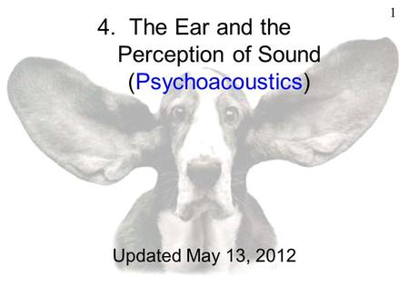 4. The Ear and the Perception of Sound (Psychoacoustics) Updated May 13, 2012 1.