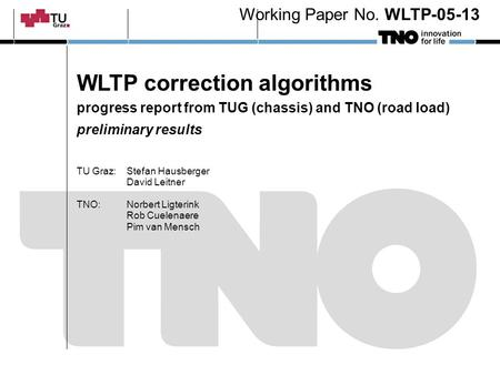 WLTP correction algorithms progress report from TUG (chassis) and TNO (road load) preliminary results TU Graz:Stefan Hausberger David Leitner TNO: Norbert.