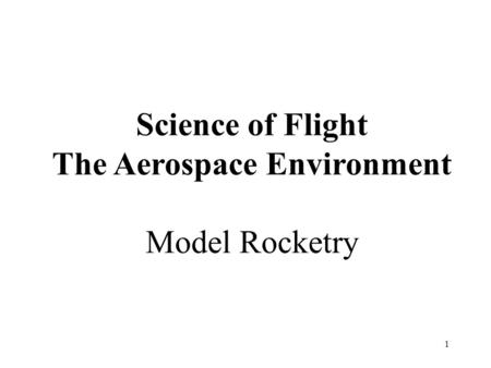 1 Science of Flight The Aerospace Environment Model Rocketry.