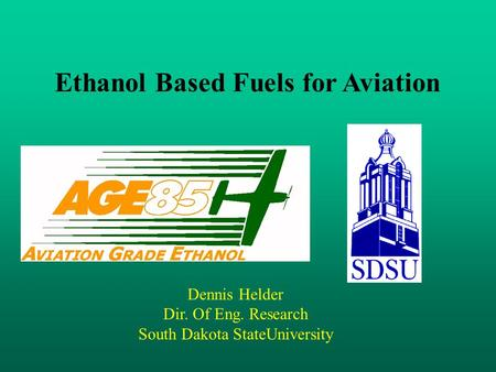 Dennis Helder Dir. Of Eng. Research South Dakota StateUniversity Ethanol Based Fuels for Aviation.