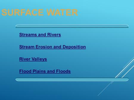 Streams and Rivers Stream Erosion and Deposition River Valleys Flood Plains and Floods SURFACE WATER.