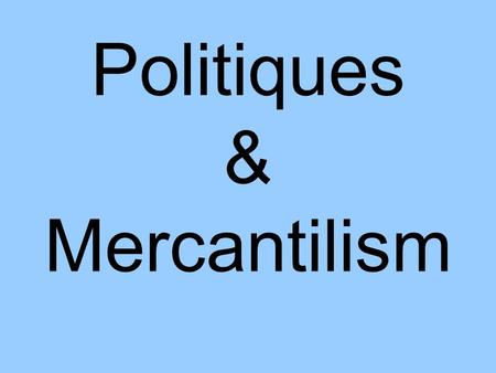 Politiques & Mercantilism. What is a Politique? A Ruler who… –Personal feelings do not get in the way of doing what is best for the country Strong monarchy.