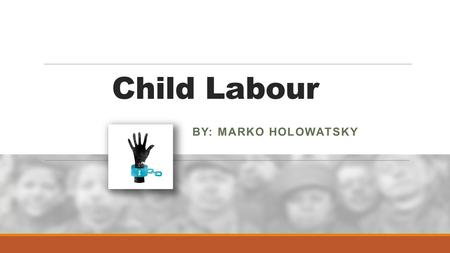 Child Labour BY: MARKO HOLOWATSKY. What is child labour? Child Labour is when people, companies or even governments use children to make products.
