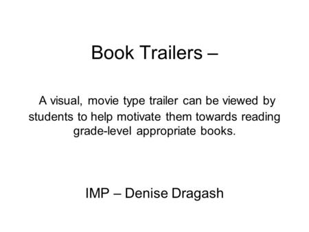 Book Trailers – A visual, movie type trailer can be viewed by students to help motivate them towards reading grade-level appropriate books. IMP – Denise.