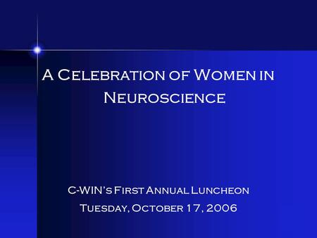 A Celebration of Women in Neuroscience C-WIN's First Annual Luncheon Tuesday, October 17, 2006.