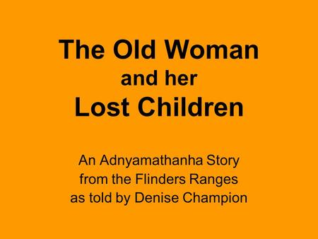 The Old Woman and her Lost Children An Adnyamathanha Story from the Flinders Ranges as told by Denise Champion.