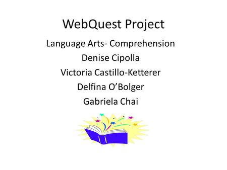 WebQuest Project Language Arts- Comprehension Denise Cipolla Victoria Castillo-Ketterer Delfina O'Bolger Gabriela Chai.