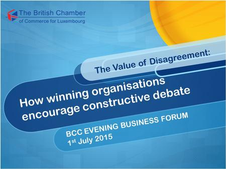 How winning organisations encourage constructive debate The Value of Disagreement: BCC EVENING BUSINESS FORUM 1 st July 2015.