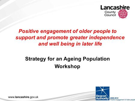 Positive engagement of older people to support and promote greater independence and well being in later life Strategy for an Ageing Population Workshop.