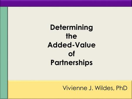 1a Vivienne J. Wildes, PhD Determining the Added-Value of Partnerships.