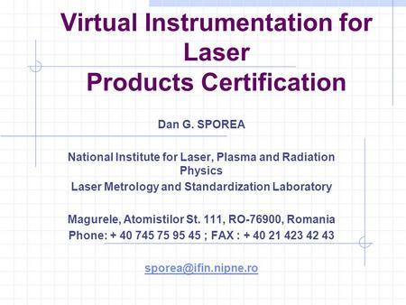 Virtual Instrumentation for Laser Products Certification Dan G. SPOREA National Institute for Laser, Plasma and Radiation Physics Laser Metrology and Standardization.