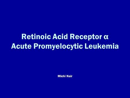 Retinoic Acid Receptor α Acute Promyelocytic Leukemia Michi Nair.