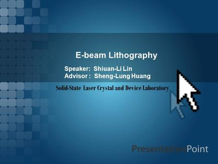 E-beam Lithography Speaker: Shiuan-Li Lin Advisor : Sheng-Lung Huang Solid-State Laser Crystal and Device Laboratory.