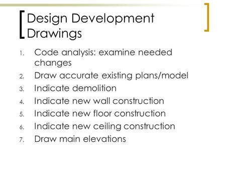 Design Development Drawings 1. Code analysis: examine needed changes 2. Draw accurate existing plans/model 3. Indicate demolition 4. Indicate new wall.