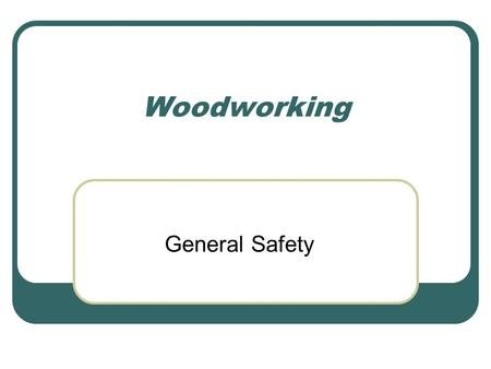Woodworking General Safety. General Safety Information Information used to help prevent accidents in the shop.