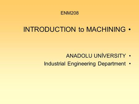 ENM208 INTRODUCTION to MACHINING ANADOLU UNİVERSITY Industrial Engineering Department.