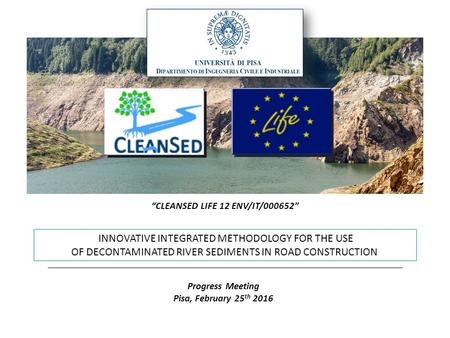 "INNOVATIVE INTEGRATED METHODOLOGY FOR THE USE OF DECONTAMINATED RIVER SEDIMENTS IN ROAD CONSTRUCTION Progress Meeting Pisa, February 25 th 2016 ""CLEANSED."