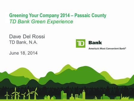 1 Greening Your Company 2014 – Passaic County TD Bank Green Experience Dave Del Rossi TD Bank, N.A. June 18, 2014.