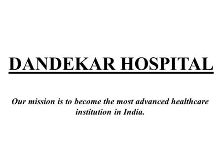 DANDEKAR HOSPITAL Our mission is to become the most advanced healthcare institution in India.